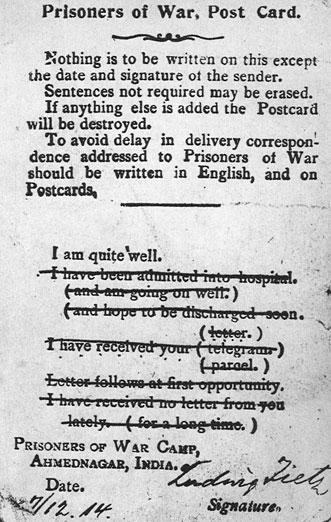 Poczta jeniecka... Reprodukcja karty pocztowej, przeznaczonej dla jeńców wojennych. Wydrukowany na niej angielski tekst głosi:  'Na karcie nie można napisać niczego, oprócz daty i podpisu nadawcy. Zdania niepotrzebne można wykreślić. Jeżeli cokolwiek zostanie dopisane, karta zostanie zniszczona. Aby uniknąć opóźnień w dostarczaniu korespondencji dla jeńca wojennego, należy pisać ją po angielsku, na kartach pocztowych.  Mam się dobrze. Zostałem umieszczony w szpitalu (i wracam do zdrowia.) (i mam nadzieję, że wkrótce zostanę wypisany.) Dostałem od ciebie (list.) (telegram.) (paczkę.) Listy są wysyłane przy pierwszej sposobności. Nie dostałem od ciebie żadnego listu (ostatnio.) (od dłuższego czasu.)  Jeniec wojenny, obóz jeniecki Ahmednagar, Indie.'  Komendanci obozów jenieckich nie dopuszczali, by przebywający w niewoli samodzielnie formułowali wiadomości dla bliskich. Względy bezpieczeństwa, obawy przed próbami przekazania informacji o znaczeniu wywiadowczym narzucały konieczność opracowywania podobnych druków. Jedynie wybierając kilka sztampowych zdań można było poinformować rodzinę o swym losie.